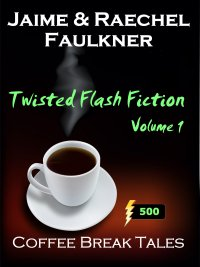 Twisted Flash Fiction Volume 1 by Jaime & Raechel Faulkner